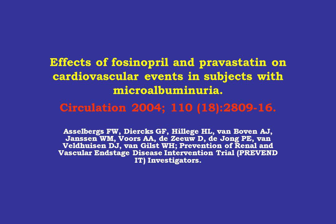 Effects of fosinopril and pravastatin on cardiovascular events in subjects with microalbuminuria. Circulation 2004; 110 (18):2809-16.