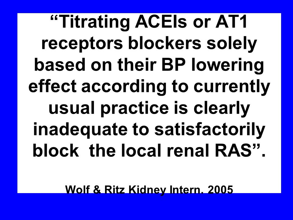 Titrating ACEIs or AT1 receptors blockers solely based on their BP lowering effect according to currently usual practice is clearly inadequate to satisfactorily block the local renal RAS .
