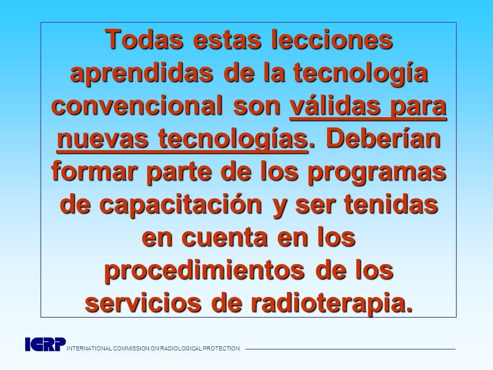 Todas estas lecciones aprendidas de la tecnología convencional son válidas para nuevas tecnologías. Deberían formar parte de los programas de capacitación y ser tenidas en cuenta en los procedimientos de los servicios de radioterapia.