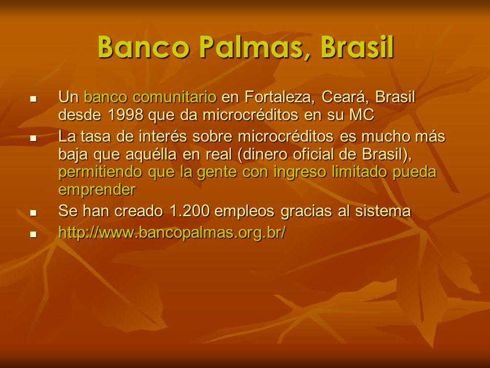 Banco Palmas, BrasilUn banco comunitario en Fortaleza, Ceará, Brasil desde 1998 que da microcréditos en su MC.