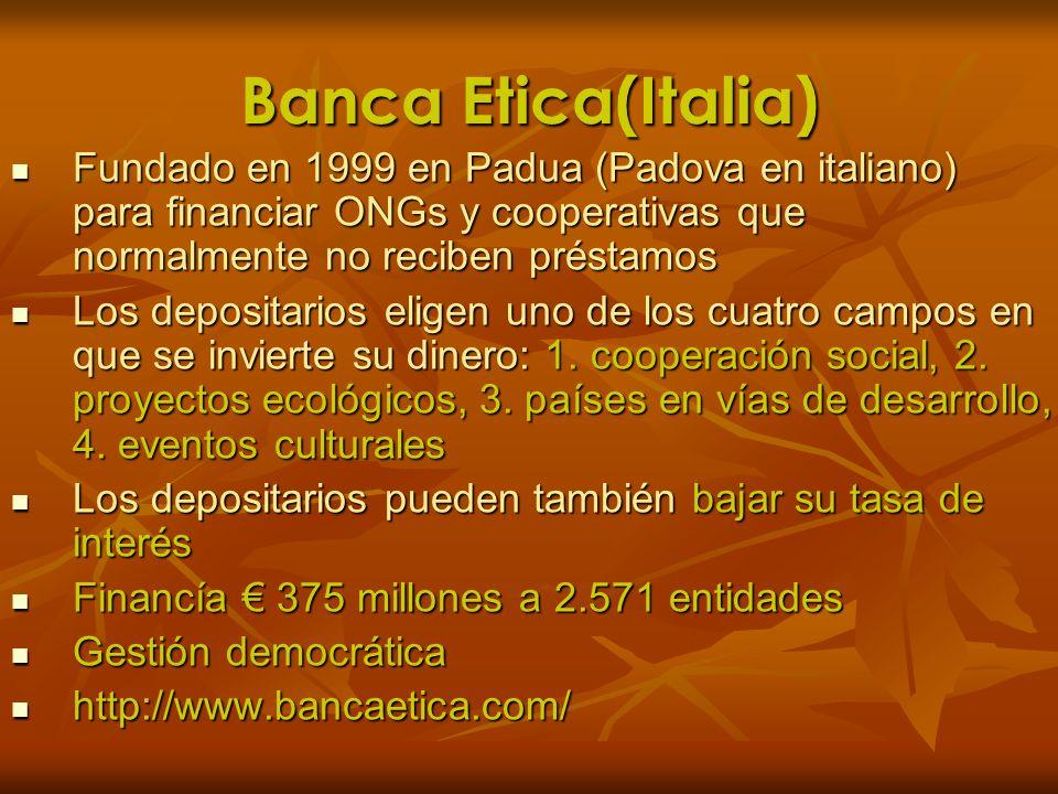 Banca Etica(Italia) Fundado en 1999 en Padua (Padova en italiano) para financiar ONGs y cooperativas que normalmente no reciben préstamos.