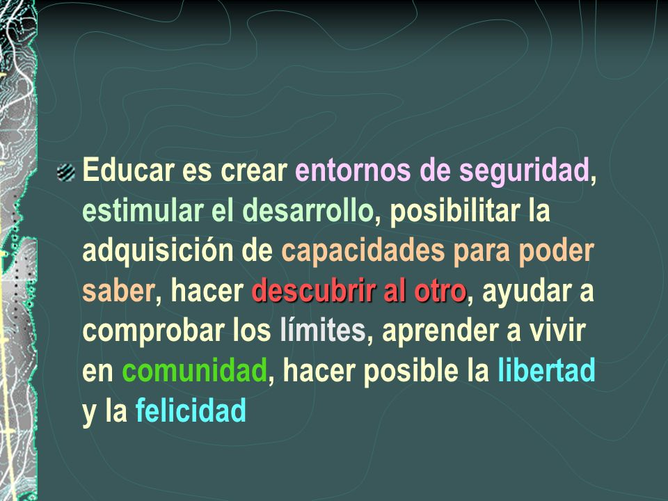 Educar es crear entornos de seguridad, estimular el desarrollo, posibilitar la adquisición de capacidades para poder saber, hacer descubrir al otro, ayudar a comprobar los límites, aprender a vivir en comunidad, hacer posible la libertad y la felicidad
