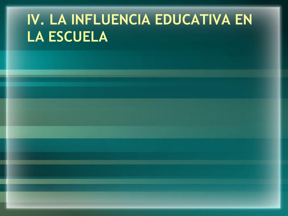 IV. LA INFLUENCIA EDUCATIVA EN LA ESCUELA