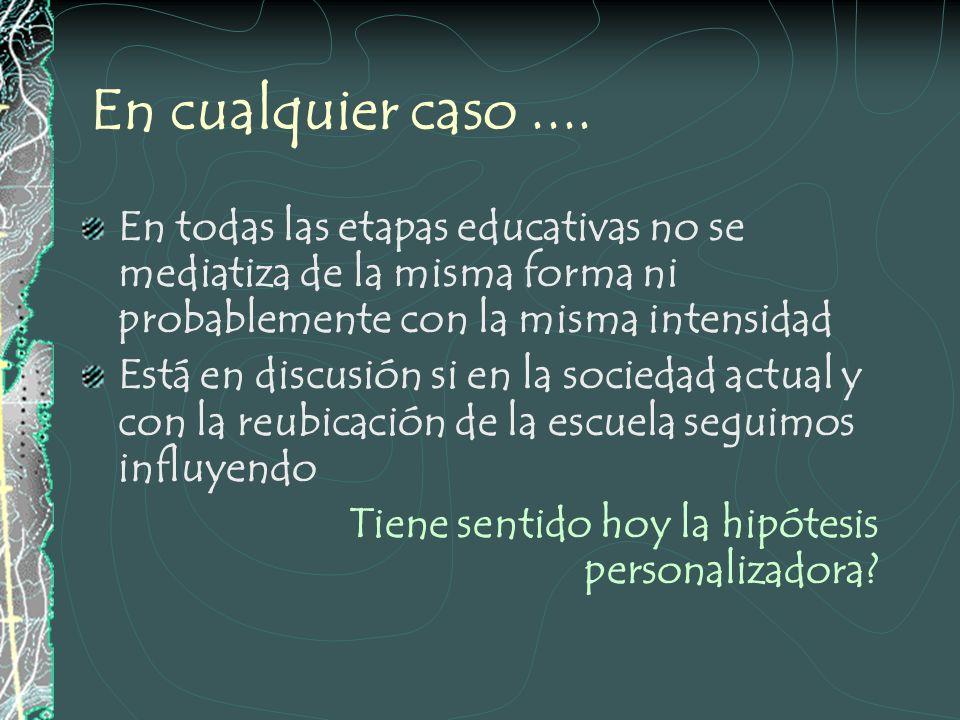 En cualquier caso .... En todas las etapas educativas no se mediatiza de la misma forma ni probablemente con la misma intensidad.