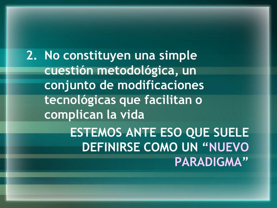No constituyen una simple cuestión metodológica, un conjunto de modificaciones tecnológicas que facilitan o complican la vida