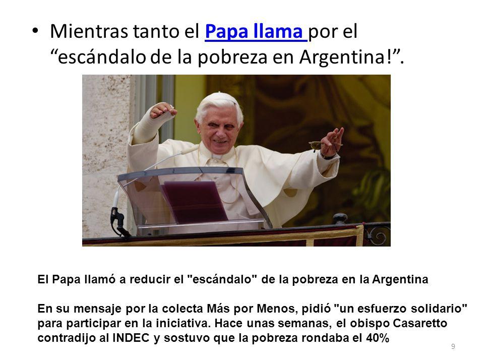 Mientras tanto el Papa llama por el escándalo de la pobreza en Argentina! .