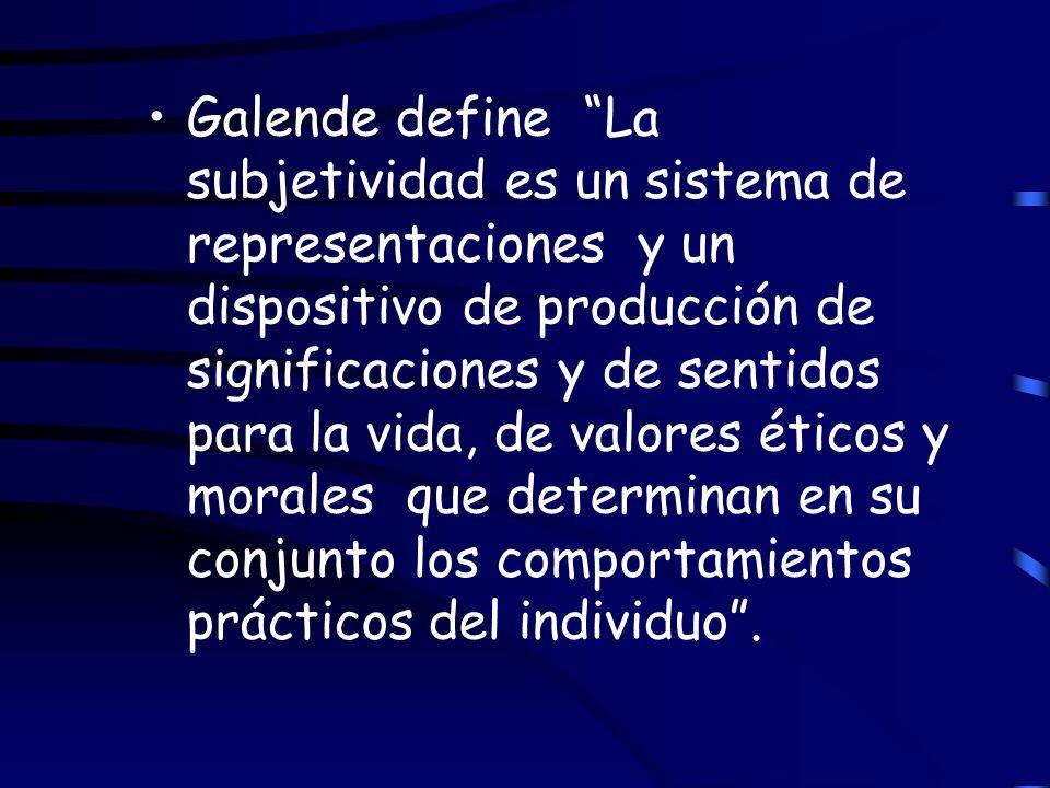 Galende define La subjetividad es un sistema de representaciones y un dispositivo de producción de significaciones y de sentidos para la vida, de valores éticos y morales que determinan en su conjunto los comportamientos prácticos del individuo .