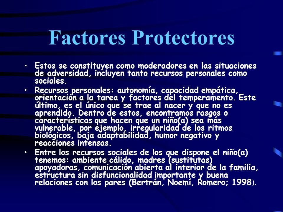 Factores Protectores Estos se constituyen como moderadores en las situaciones de adversidad, incluyen tanto recursos personales como sociales.
