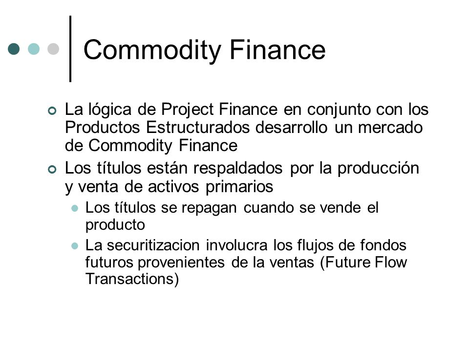 Commodity Finance La lógica de Project Finance en conjunto con los Productos Estructurados desarrollo un mercado de Commodity Finance.