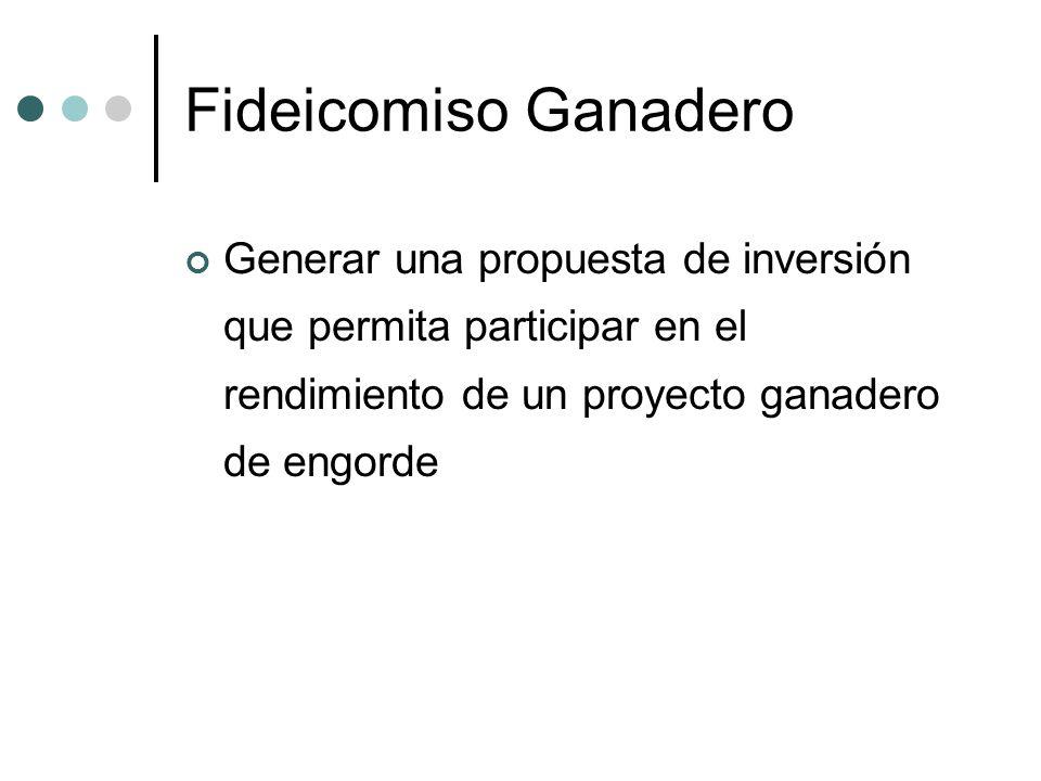 Fideicomiso Ganadero Generar una propuesta de inversión que permita participar en el rendimiento de un proyecto ganadero de engorde.