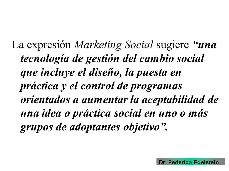 La expresión Marketing Social sugiere una tecnología de gestión del cambio social que incluye el diseño, la puesta en práctica y el control de programas orientados a aumentar la aceptabilidad de una idea o práctica social en uno o más grupos de adoptantes objetivo .