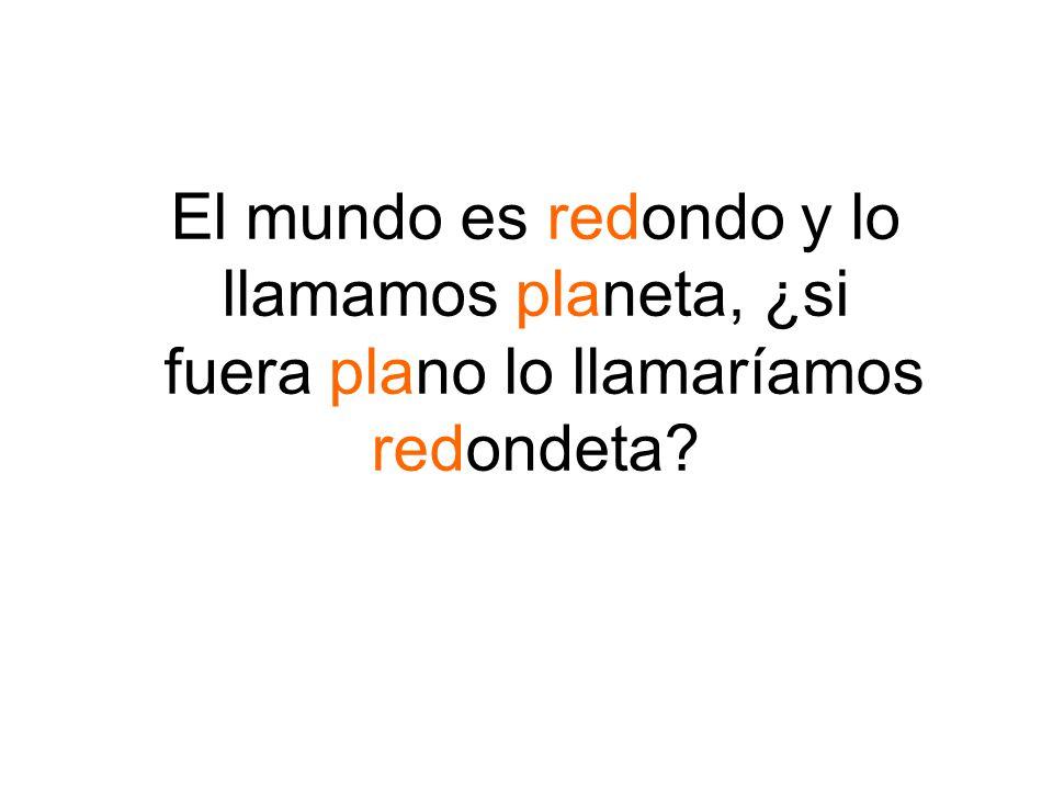 El mundo es redondo y lo llamamos planeta, ¿si fuera plano lo llamaríamos redondeta