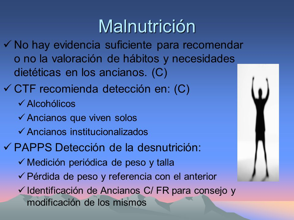 Malnutrición No hay evidencia suficiente para recomendar o no la valoración de hábitos y necesidades dietéticas en los ancianos. (C)