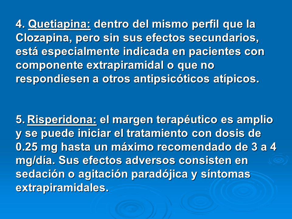 4. Quetiapina: dentro del mismo perfil que la Clozapina, pero sin sus efectos secundarios, está especialmente indicada en pacientes con componente extrapiramidal o que no respondiesen a otros antipsicóticos atípicos.