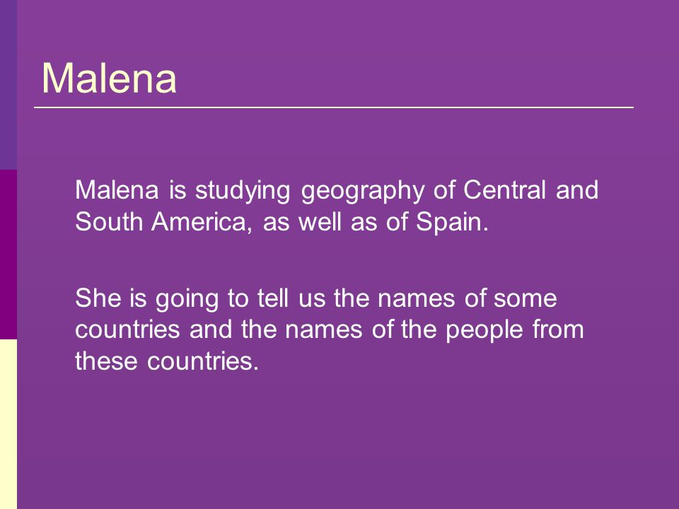 Malena Malena is studying geography of Central and South America, as well as of Spain.