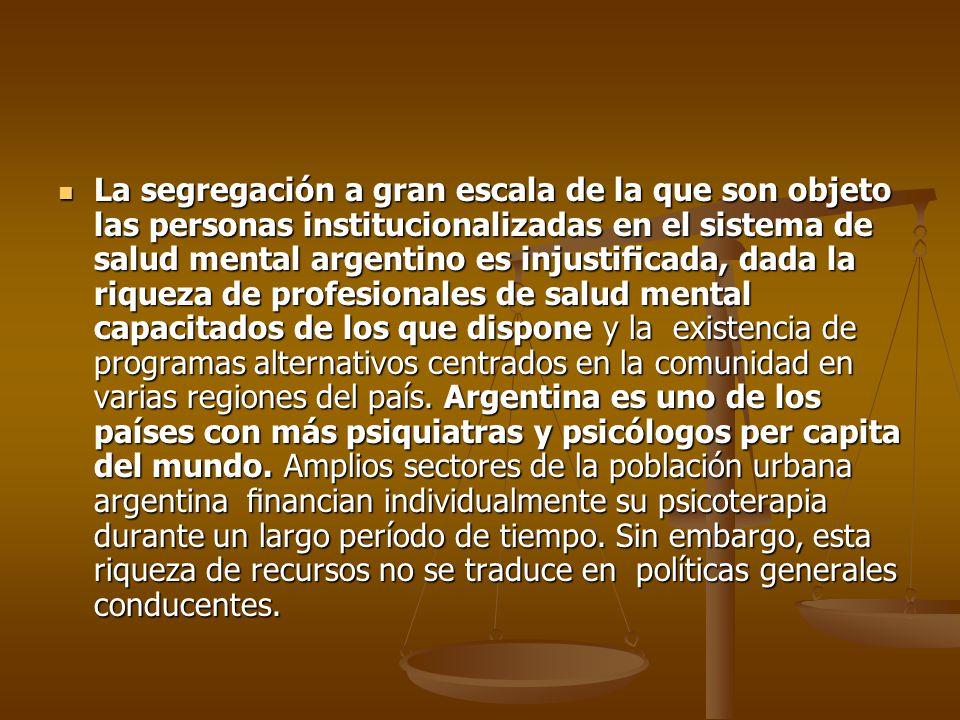 La segregación a gran escala de la que son objeto las personas institucionalizadas en el sistema de salud mental argentino es injustificada, dada la riqueza de profesionales de salud mental capacitados de los que dispone y la existencia de programas alternativos centrados en la comunidad en varias regiones del país.