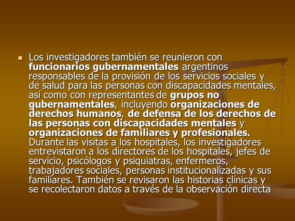 Los investigadores también se reunieron con funcionarios gubernamentales argentinos responsables de la provisión de los servicios sociales y de salud para las personas con discapacidades mentales, así como con representantes de grupos no gubernamentales, incluyendo organizaciones de derechos humanos, de defensa de los derechos de las personas con discapacidades mentales y organizaciones de familiares y profesionales.