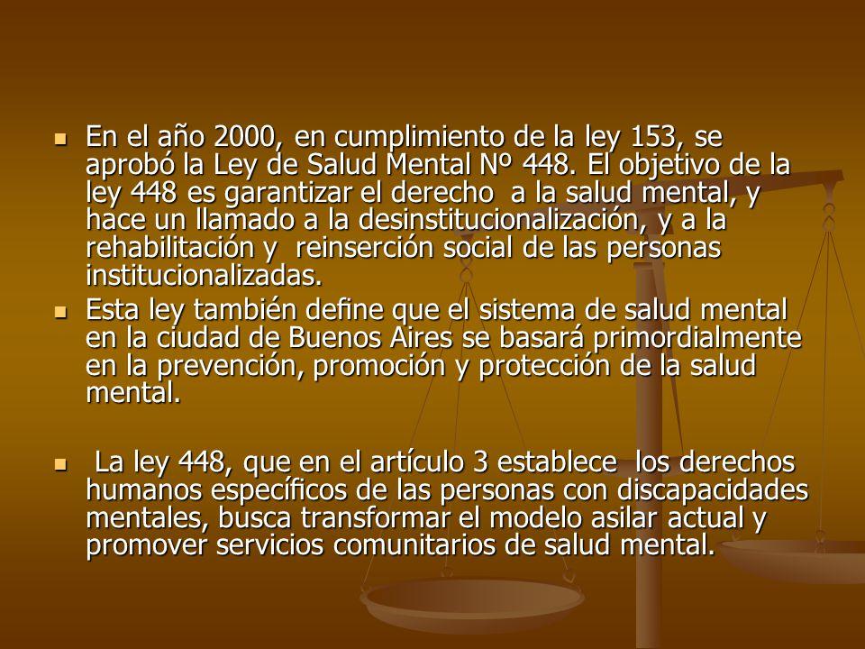 En el año 2000, en cumplimiento de la ley 153, se aprobó la Ley de Salud Mental Nº 448. El objetivo de la ley 448 es garantizar el derecho a la salud mental, y hace un llamado a la desinstitucionalización, y a la rehabilitación y reinserción social de las personas institucionalizadas.