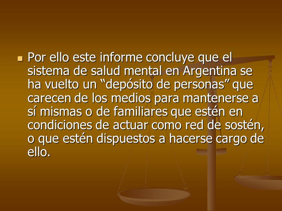 Por ello este informe concluye que el sistema de salud mental en Argentina se ha vuelto un depósito de personas que carecen de los medios para mantenerse a sí mismas o de familiares que estén en condiciones de actuar como red de sostén, o que estén dispuestos a hacerse cargo de ello.
