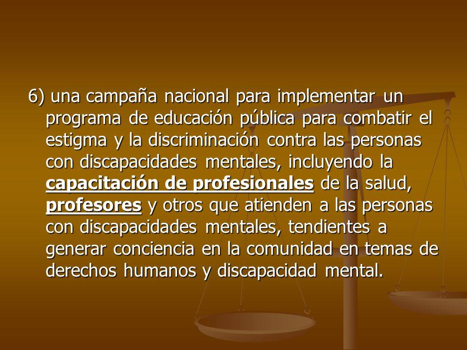 6) una campaña nacional para implementar un programa de educación pública para combatir el estigma y la discriminación contra las personas con discapacidades mentales, incluyendo la capacitación de profesionales de la salud, profesores y otros que atienden a las personas con discapacidades mentales, tendientes a generar conciencia en la comunidad en temas de derechos humanos y discapacidad mental.
