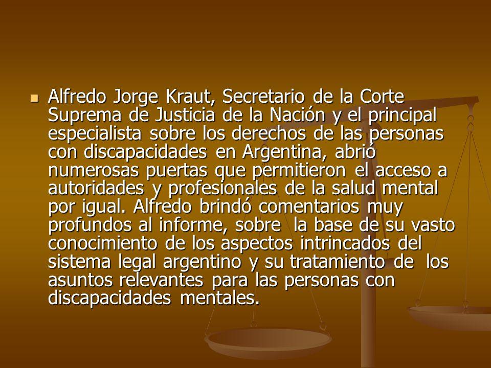 Alfredo Jorge Kraut, Secretario de la Corte Suprema de Justicia de la Nación y el principal especialista sobre los derechos de las personas con discapacidades en Argentina, abrió numerosas puertas que permitieron el acceso a autoridades y profesionales de la salud mental por igual.