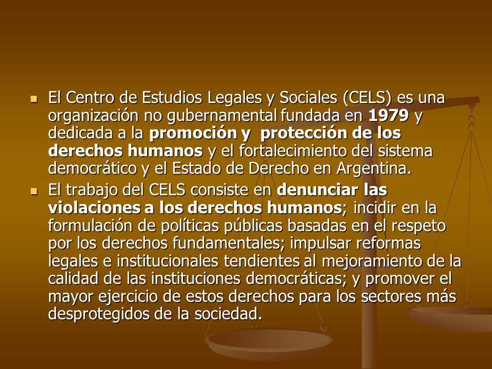 El Centro de Estudios Legales y Sociales (CELS) es una organización no gubernamental fundada en 1979 y dedicada a la promoción y protección de los derechos humanos y el fortalecimiento del sistema democrático y el Estado de Derecho en Argentina.