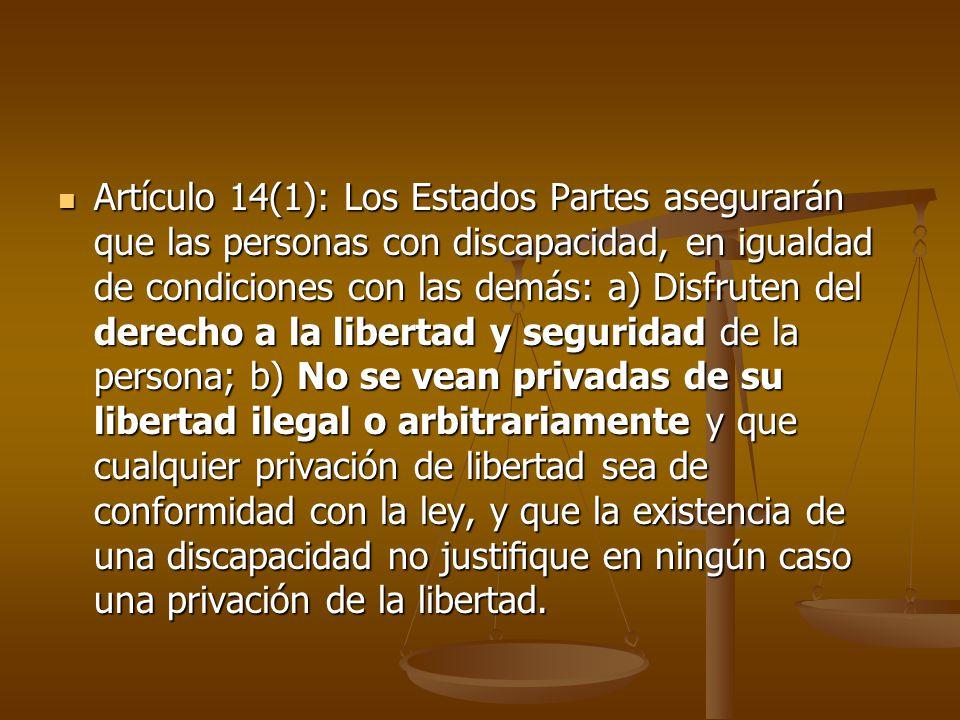 Artículo 14(1): Los Estados Partes asegurarán que las personas con discapacidad, en igualdad de condiciones con las demás: a) Disfruten del derecho a la libertad y seguridad de la persona; b) No se vean privadas de su libertad ilegal o arbitrariamente y que cualquier privación de libertad sea de conformidad con la ley, y que la existencia de una discapacidad no justifique en ningún caso una privación de la libertad.