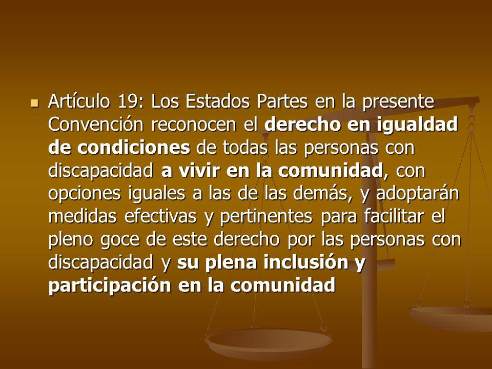 Artículo 19: Los Estados Partes en la presente Convención reconocen el derecho en igualdad de condiciones de todas las personas con discapacidad a vivir en la comunidad, con opciones iguales a las de las demás, y adoptarán medidas efectivas y pertinentes para facilitar el pleno goce de este derecho por las personas con discapacidad y su plena inclusión y participación en la comunidad