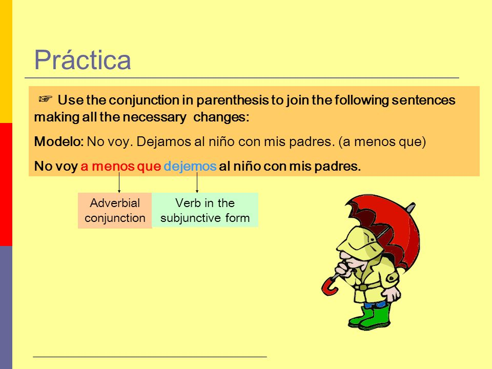 Práctica☞ Use the conjunction in parenthesis to join the following sentences making all the necessary changes: