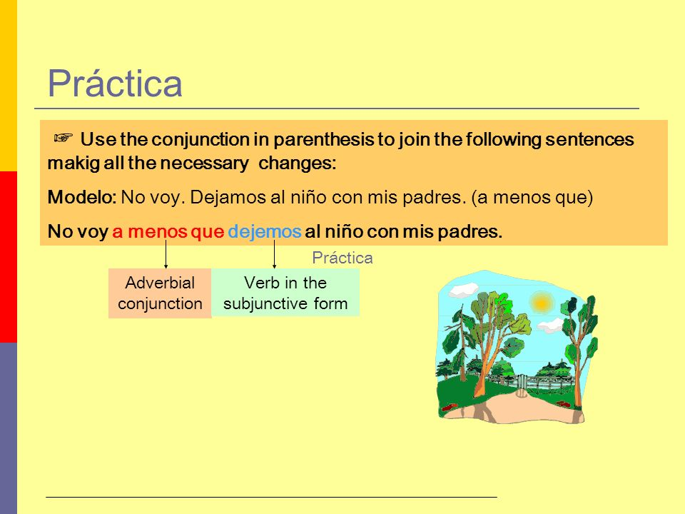 Práctica ☞ Use the conjunction in parenthesis to join the following sentences makig all the necessary changes: