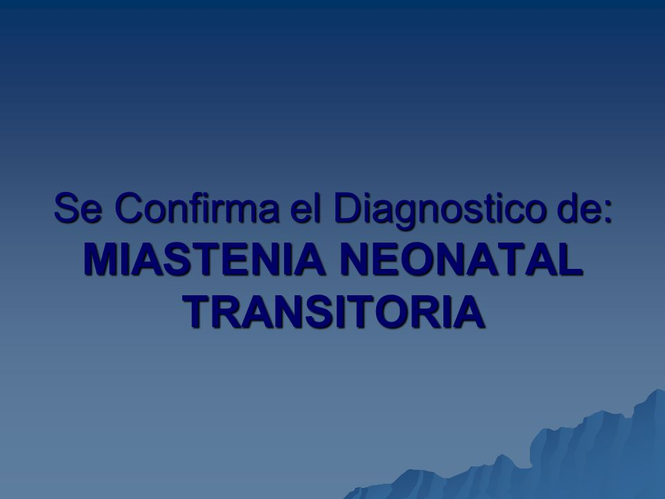 Se Confirma el Diagnostico de: MIASTENIA NEONATAL TRANSITORIA