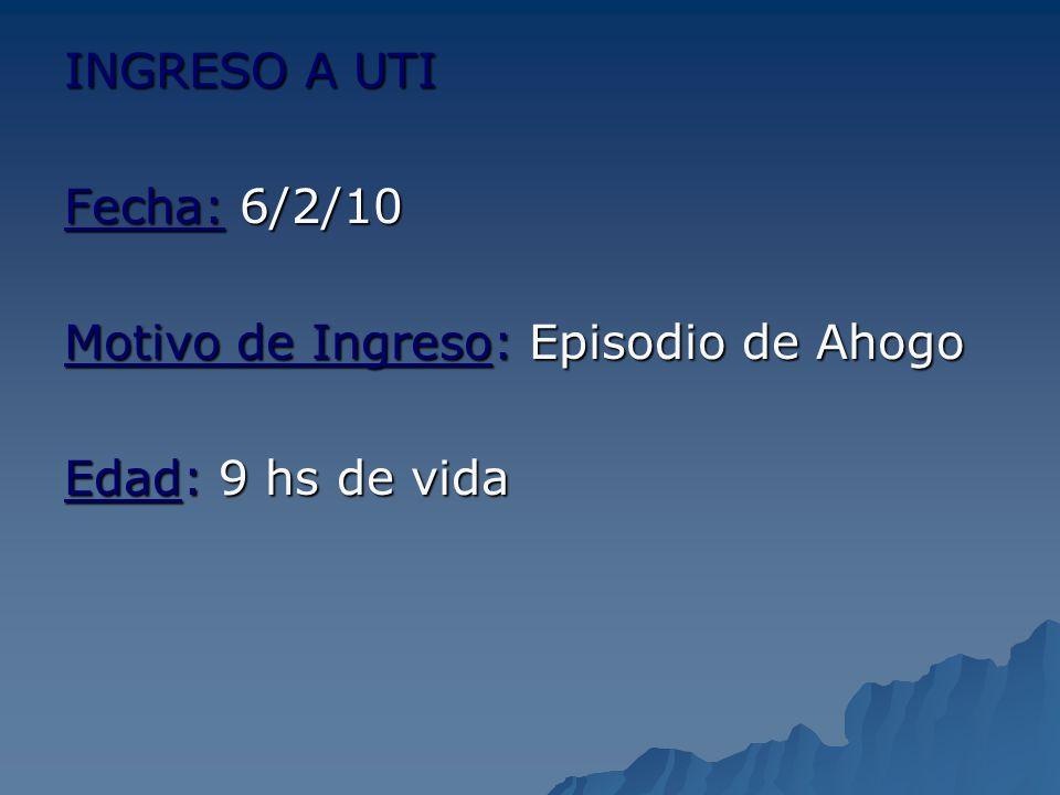 INGRESO A UTI Fecha: 6/2/10 Motivo de Ingreso: Episodio de Ahogo Edad: 9 hs de vida