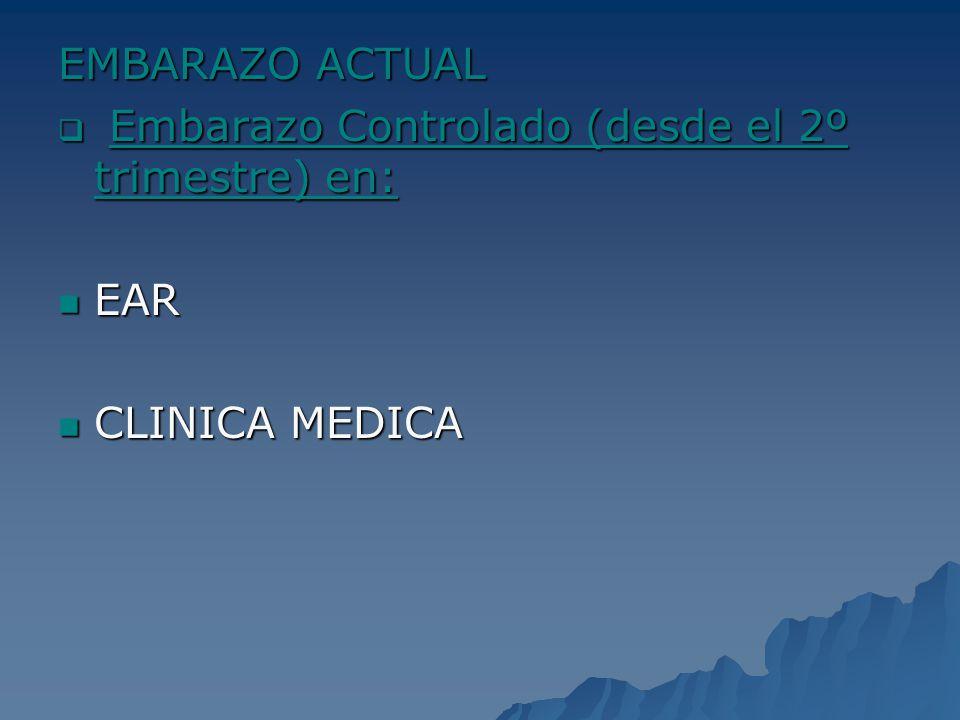 EMBARAZO ACTUAL Embarazo Controlado (desde el 2º trimestre) en: EAR CLINICA MEDICA