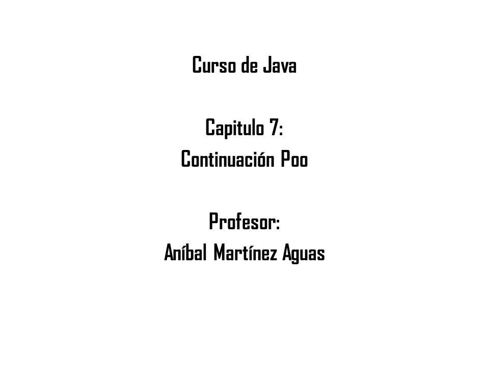 Curso de Java Capitulo 7: Continuación Poo Profesor: Aníbal Martínez Aguas