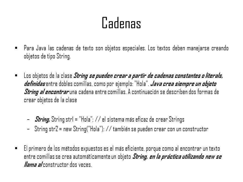 Cadenas Para Java las cadenas de texto son objetos especiales. Los textos deben manejarse creando objetos de tipo String.