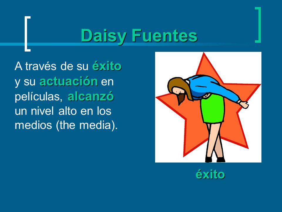 Daisy FuentesA través de su éxito y su actuación en películas, alcanzó un nivel alto en los medios (the media).