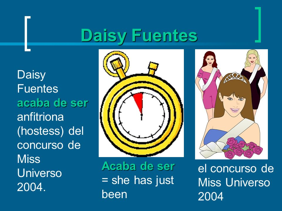 Daisy FuentesDaisy Fuentes acaba de ser anfitriona (hostess) del concurso de Miss Universo 2004. Acaba de ser = she has just been.