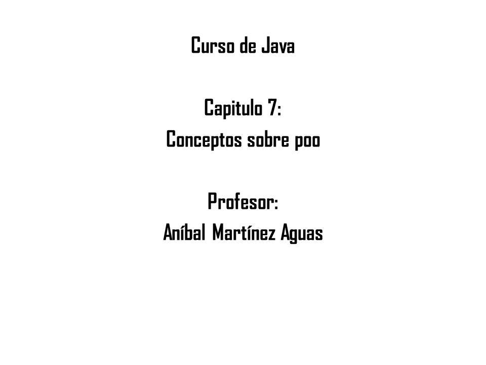 Curso de Java Capitulo 7: Conceptos sobre poo Profesor: Aníbal Martínez Aguas