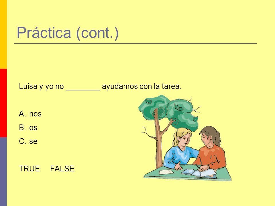 Práctica (cont.) Luisa y yo no ________ ayudamos con la tarea. nos os
