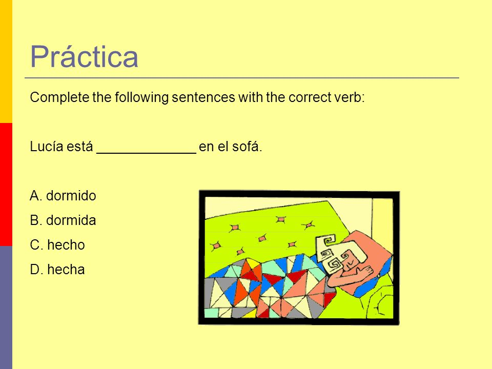 Práctica Complete the following sentences with the correct verb: