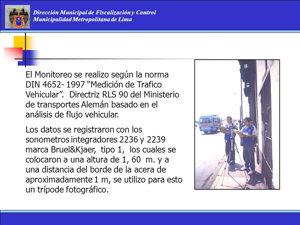 El Monitoreo se realizo según la norma DIN 4652- 1997 Medición de Trafico Vehicular . Directriz RLS 90 del Ministerio de transportes Alemán basado en el análisis de flujo vehicular.