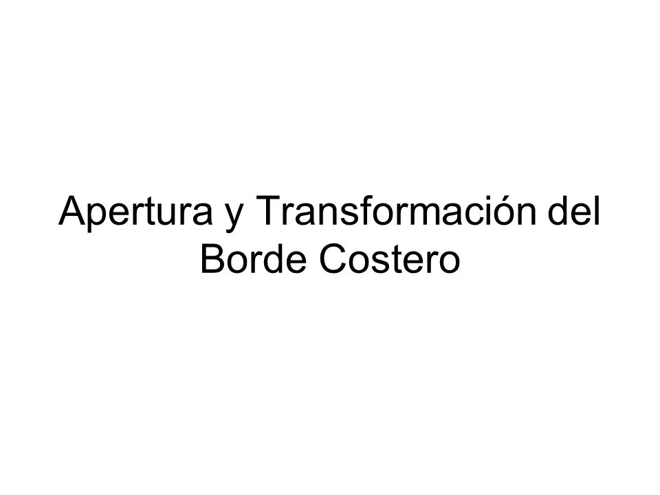 Apertura y Transformación del Borde Costero