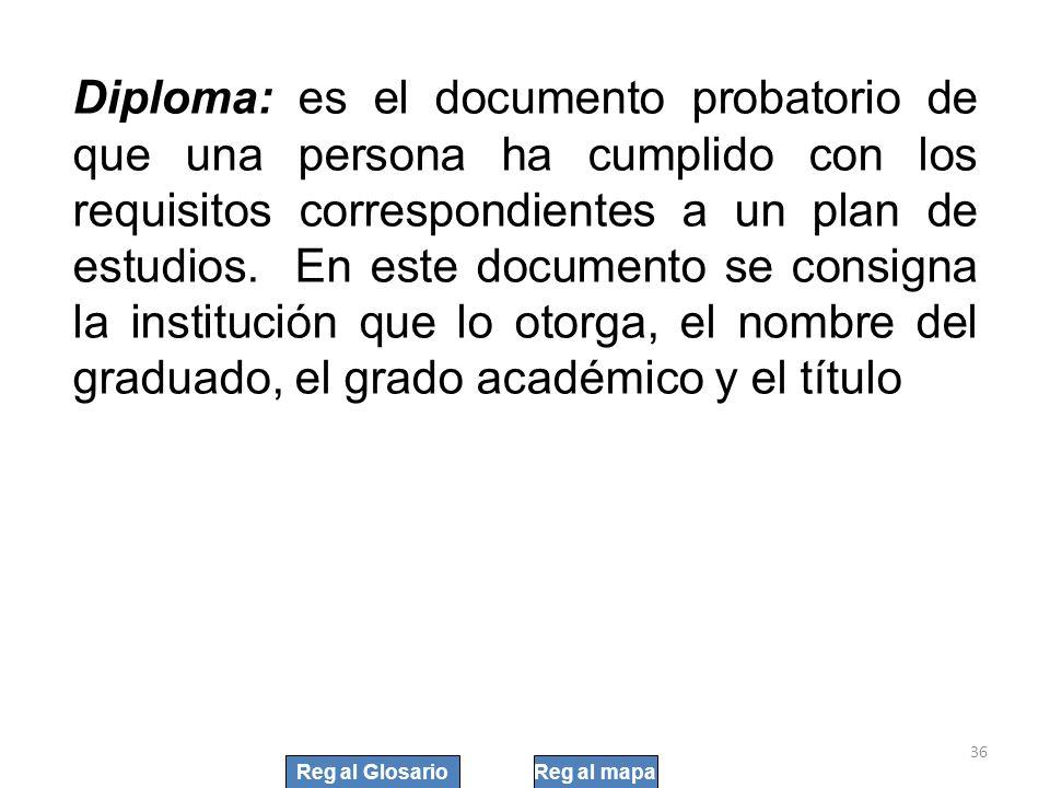 Diploma: es el documento probatorio de que una persona ha cumplido con los requisitos correspondientes a un plan de estudios. En este documento se consigna la institución que lo otorga, el nombre del graduado, el grado académico y el título