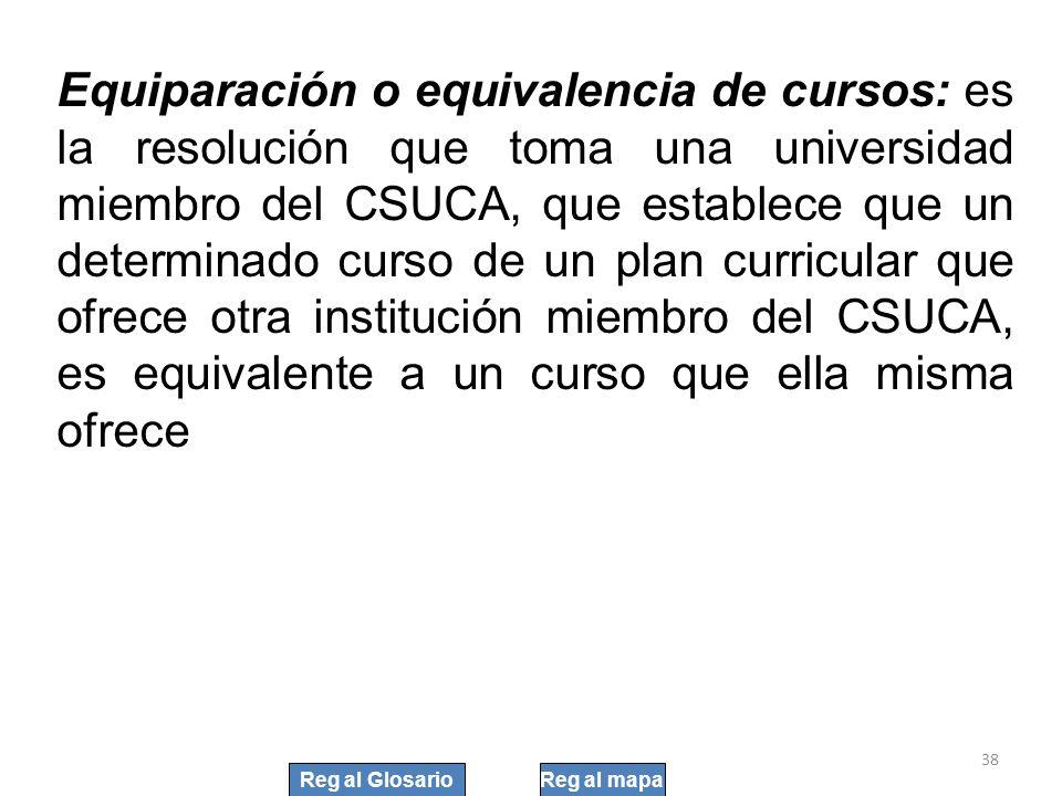 Equiparación o equivalencia de cursos: es la resolución que toma una universidad miembro del CSUCA, que establece que un determinado curso de un plan curricular que ofrece otra institución miembro del CSUCA, es equivalente a un curso que ella misma ofrece