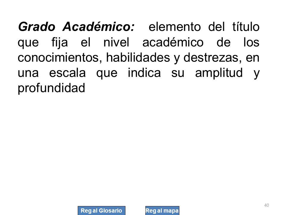 Grado Académico: elemento del título que fija el nivel académico de los conocimientos, habilidades y destrezas, en una escala que indica su amplitud y profundidad