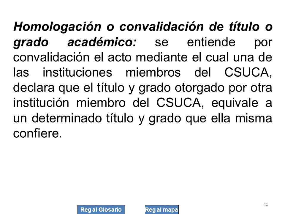 Homologación o convalidación de título o grado académico: se entiende por convalidación el acto mediante el cual una de las instituciones miembros del CSUCA, declara que el título y grado otorgado por otra institución miembro del CSUCA, equivale a un determinado título y grado que ella misma confiere.