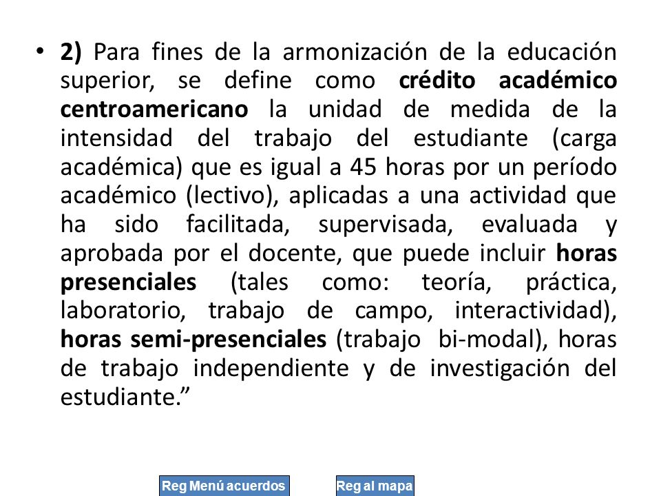 2) Para fines de la armonización de la educación superior, se define como crédito académico centroamericano la unidad de medida de la intensidad del trabajo del estudiante (carga académica) que es igual a 45 horas por un período académico (lectivo), aplicadas a una actividad que ha sido facilitada, supervisada, evaluada y aprobada por el docente, que puede incluir horas presenciales (tales como: teoría, práctica, laboratorio, trabajo de campo, interactividad), horas semi-presenciales (trabajo bi-modal), horas de trabajo independiente y de investigación del estudiante.