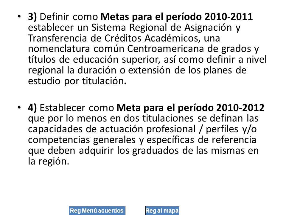 3) Definir como Metas para el período 2010-2011 establecer un Sistema Regional de Asignación y Transferencia de Créditos Académicos, una nomenclatura común Centroamericana de grados y títulos de educación superior, así como definir a nivel regional la duración o extensión de los planes de estudio por titulación.