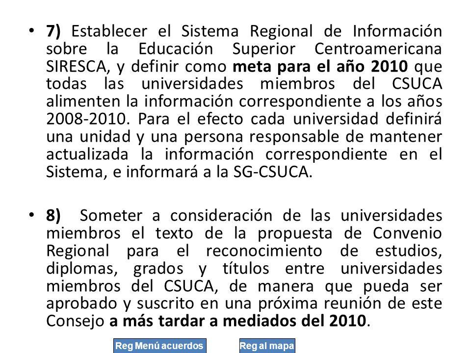 7) Establecer el Sistema Regional de Información sobre la Educación Superior Centroamericana SIRESCA, y definir como meta para el año 2010 que todas las universidades miembros del CSUCA alimenten la información correspondiente a los años 2008-2010. Para el efecto cada universidad definirá una unidad y una persona responsable de mantener actualizada la información correspondiente en el Sistema, e informará a la SG-CSUCA.