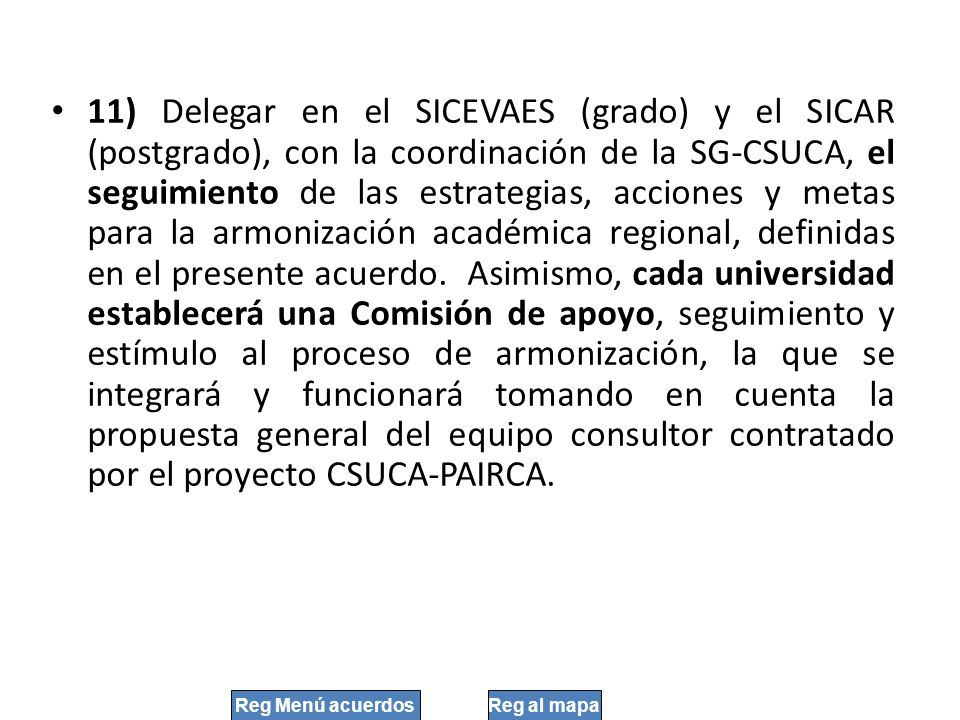 11) Delegar en el SICEVAES (grado) y el SICAR (postgrado), con la coordinación de la SG-CSUCA, el seguimiento de las estrategias, acciones y metas para la armonización académica regional, definidas en el presente acuerdo. Asimismo, cada universidad establecerá una Comisión de apoyo, seguimiento y estímulo al proceso de armonización, la que se integrará y funcionará tomando en cuenta la propuesta general del equipo consultor contratado por el proyecto CSUCA-PAIRCA.